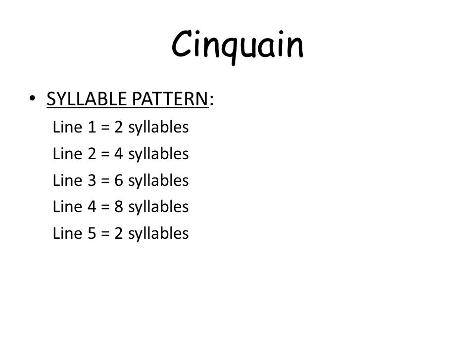 Cinquain SYLLABLE PATTERN: Line 1 = 2 syllables Line 2 = 4 syllables Line 3 = 6 syllables Line 4 = 8 syllables Line 5 = 2 syllables