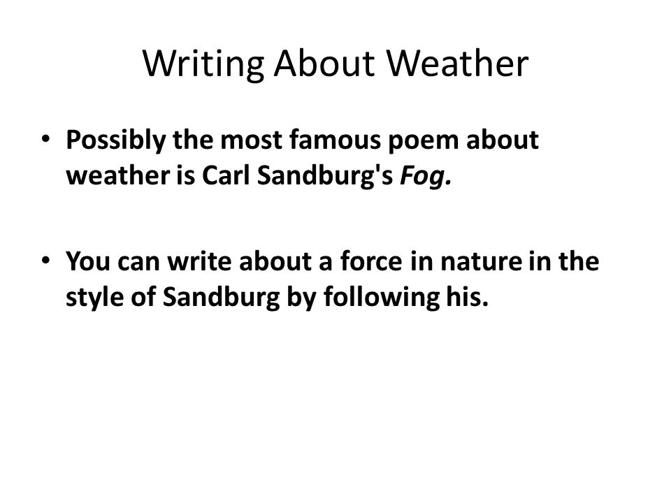 Writing About Weather Possibly the most famous poem about weather is Carl Sandburg's Fog. You can write about a force in nature in the style of Sandbu
