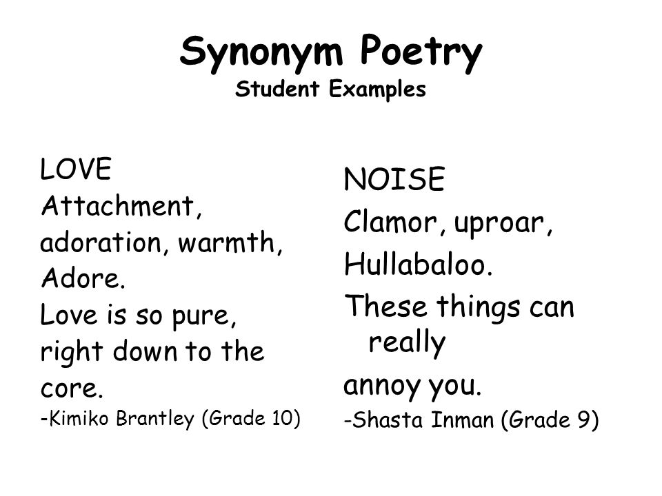 Synonym Poetry Student Examples LOVE Attachment, adoration, warmth, Adore. Love is so pure, right down to the core. -Kimiko Brantley (Grade 10) NOISE