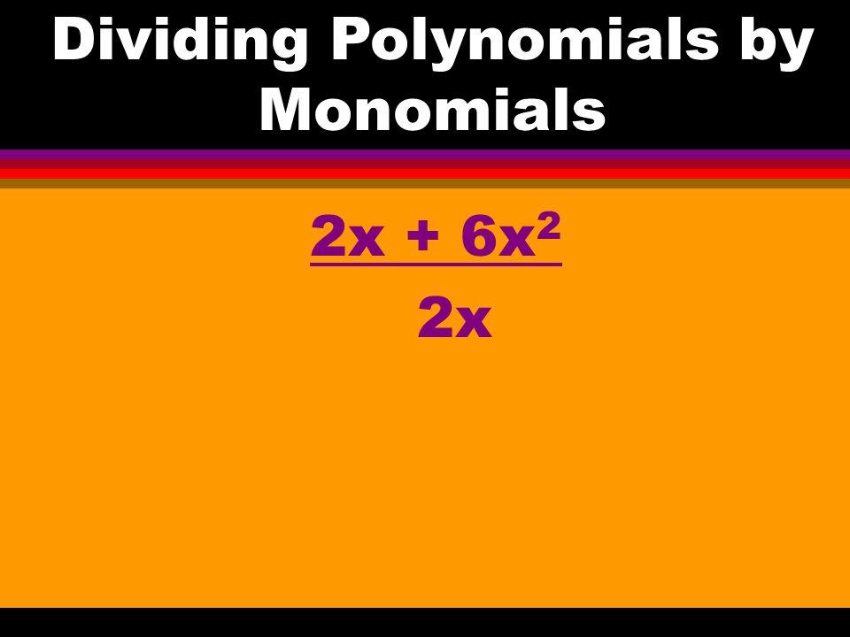6a + 8b 2 = 2(a +4b) ÷ 2 = a + 2b Dividing Polynomials by Monomials
