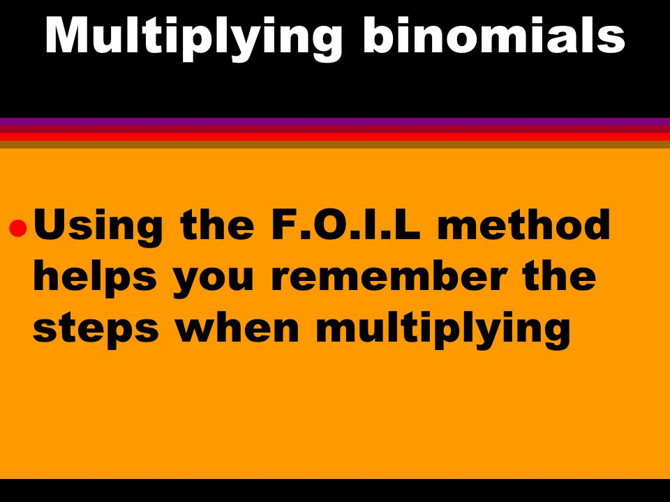 Multiplying Binomials When multiplying two binomials both terms of each binomial must be multiplied by the other two terms