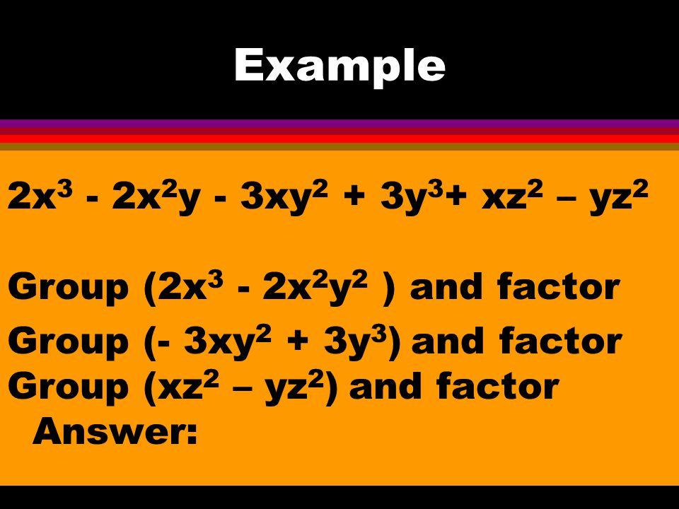 Example 4x 3 + 4x 2 y 2 + xy + y 3 Group (4x 3 + 4x 2 y 2 ) and factor Group (xy + y 3 ) and factor 4x 2 (x +y 2 ) + y(x + y 2 ) Answer: (x +y 2 ) (4x 2 + y)