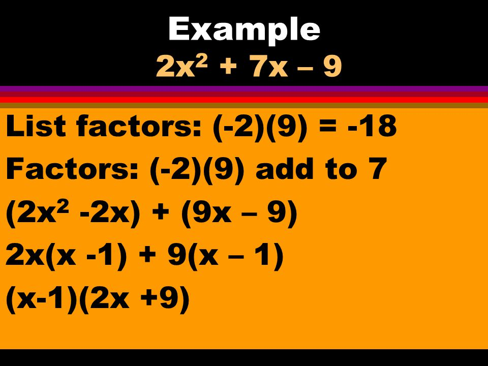 11-9 Factoring Pattern for ax 2 + bx + c Multiply a(c) = ac List the factors of ac Identify the factors that add to b Rewrite problem and factor by grouping