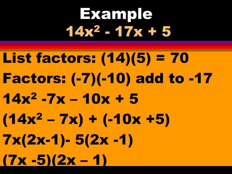 Example 2x 2 + 7x – 9 List factors: (-2)(9) = -18 Factors: (-2)(9) add to 7 (2x 2 -2x) + (9x – 9) 2x(x -1) + 9(x – 1) (x-1)(2x +9)