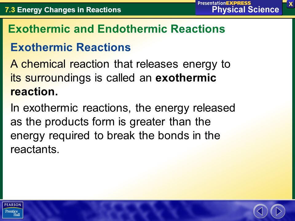 7.3 Energy Changes in Reactions Exothermic Reactions A chemical reaction that releases energy to its surroundings is called an exothermic reaction. In