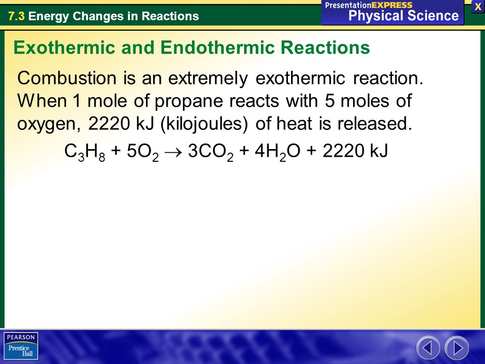 7.3 Energy Changes in Reactions Combustion is an extremely exothermic reaction. When 1 mole of propane reacts with 5 moles of oxygen, 2220 kJ (kilojou