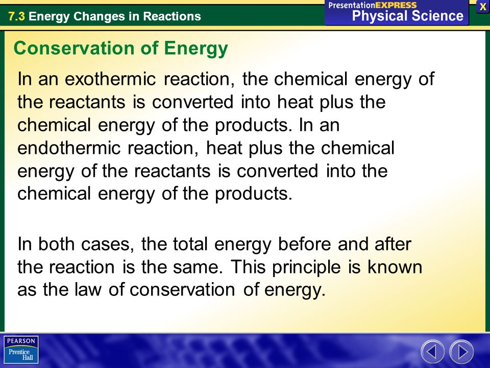 7.3 Energy Changes in Reactions In an exothermic reaction, the chemical energy of the reactants is converted into heat plus the chemical energy of the