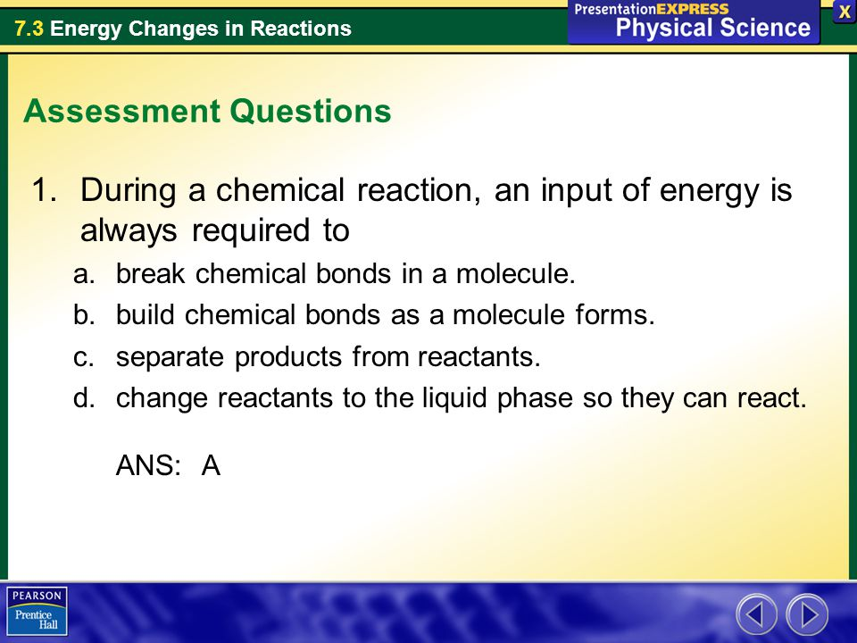 7.3 Energy Changes in Reactions Assessment Questions 1.During a chemical reaction, an input of energy is always required to a.break chemical bonds in