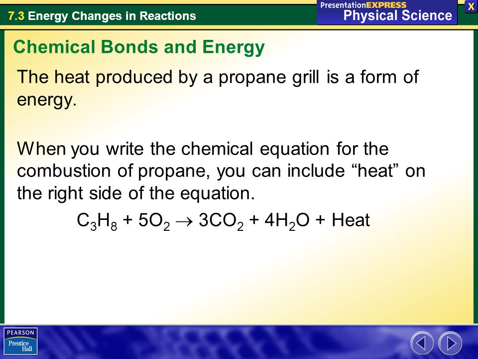 7.3 Energy Changes in Reactions The heat produced by a propane grill is a form of energy. When you write the chemical equation for the combustion of p