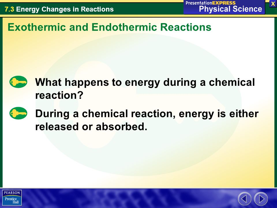 7.3 Energy Changes in Reactions What happens to energy during a chemical reaction? Exothermic and Endothermic Reactions During a chemical reaction, en