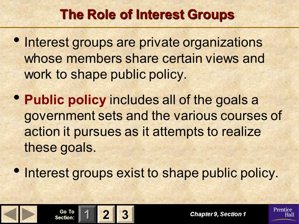 123 Go To Section: The Role of Interest Groups Chapter 9, Section 1 2222 3333 Interest groups are private organizations whose members share certain vi