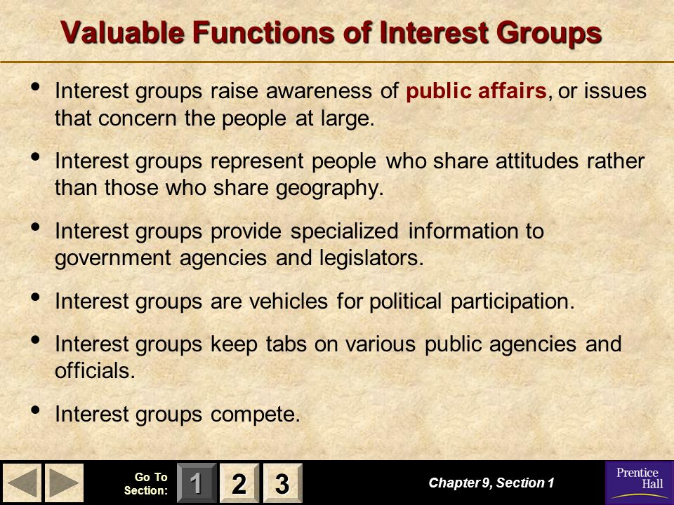 123 Go To Section: Valuable Functions of Interest Groups Chapter 9, Section 1 2222 3333 Interest groups raise awareness of public affairs, or issues t