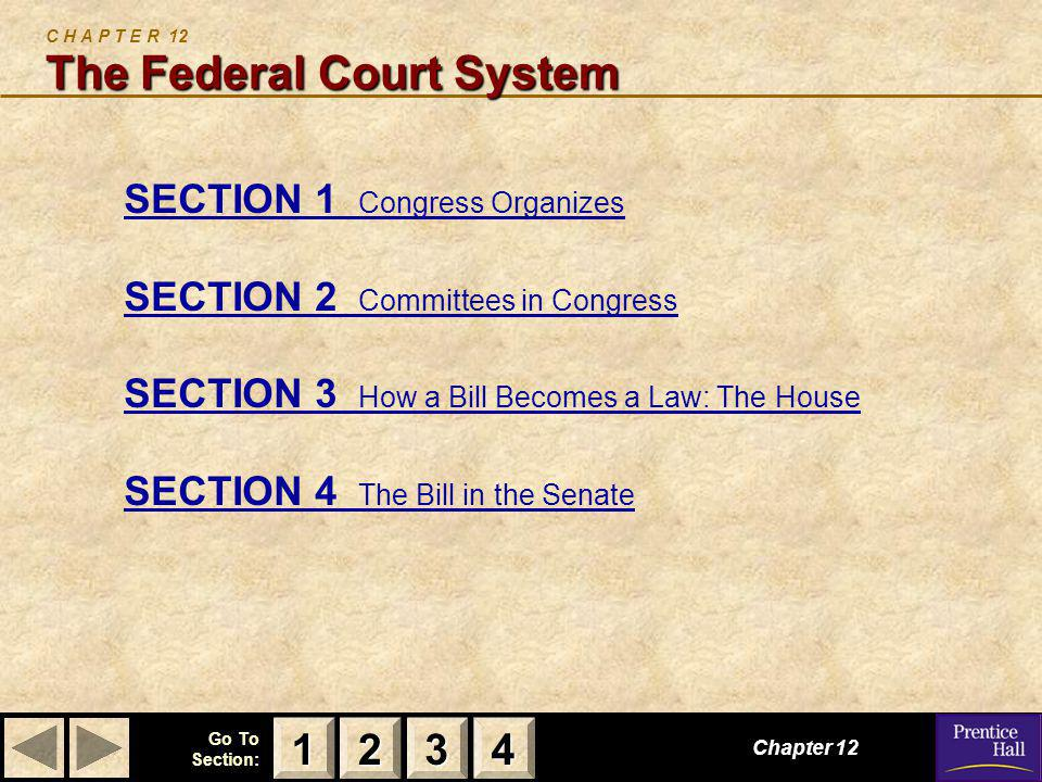 123 Go To Section: 4 The Federal Court System C H A P T E R 12 The Federal Court System SECTION 1 Congress Organizes SECTION 2 Committees in Congress