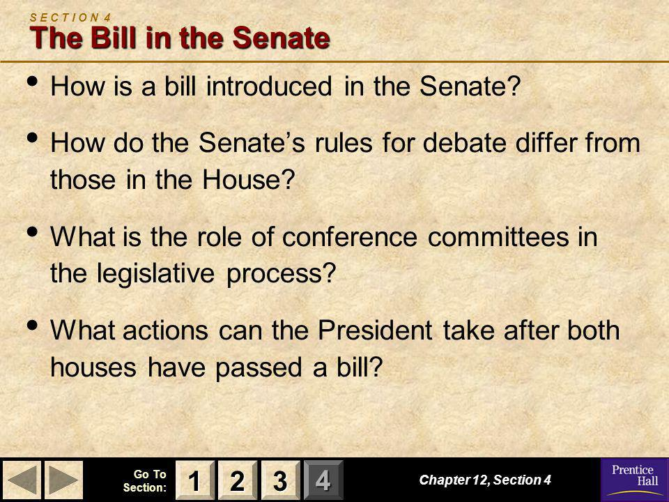 123 Go To Section: 4 The Bill in the Senate S E C T I O N 4 The Bill in the Senate How is a bill introduced in the Senate? How do the Senate's rules f