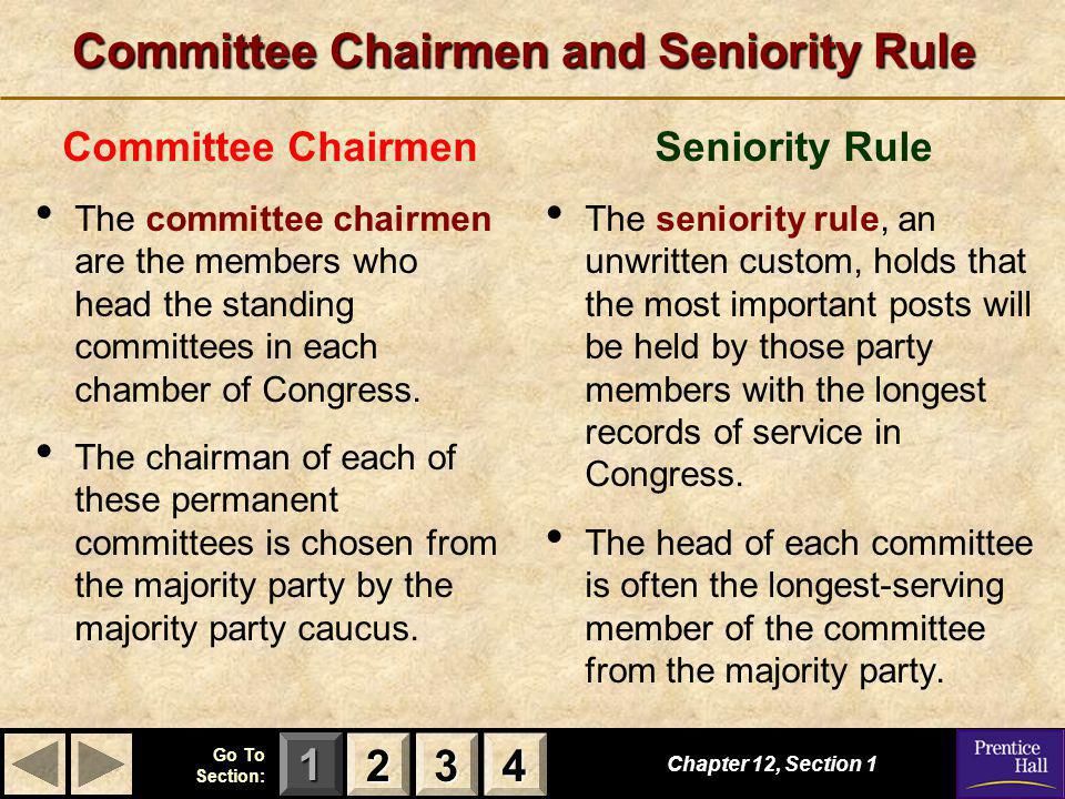 123 Go To Section: 4 Committee Chairmen and Seniority Rule Committee Chairmen The committee chairmen are the members who head the standing committees