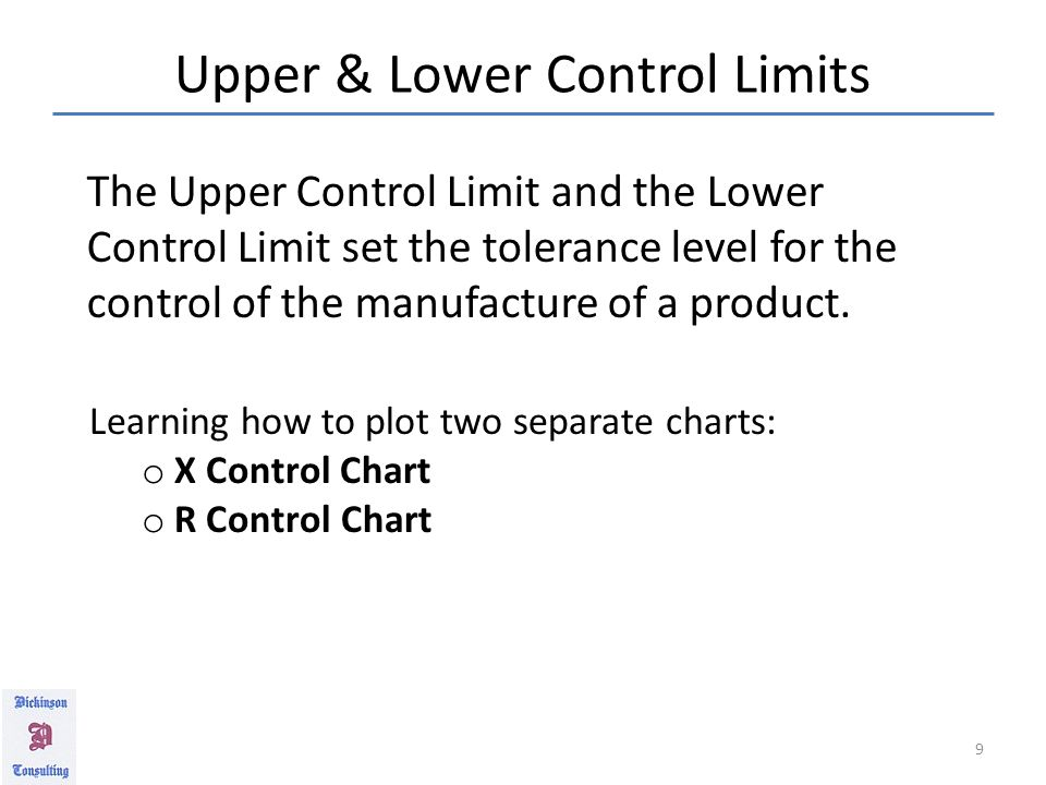 Upper & Lower Control Limits 9 Learning how to plot two separate charts: o X Control Chart o R Control Chart The Upper Control Limit and the Lower Control Limit set the tolerance level for the control of the manufacture of a product.