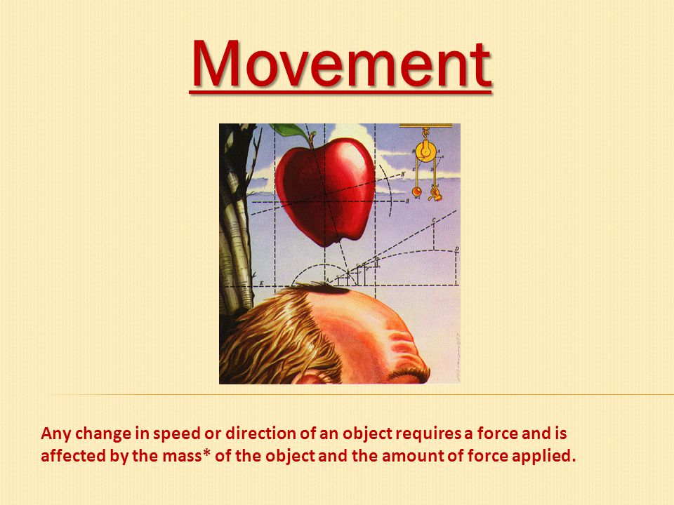 Movement Any change in speed or direction of an object requires a force and is affected by the mass* of the object and the amount of force applied.