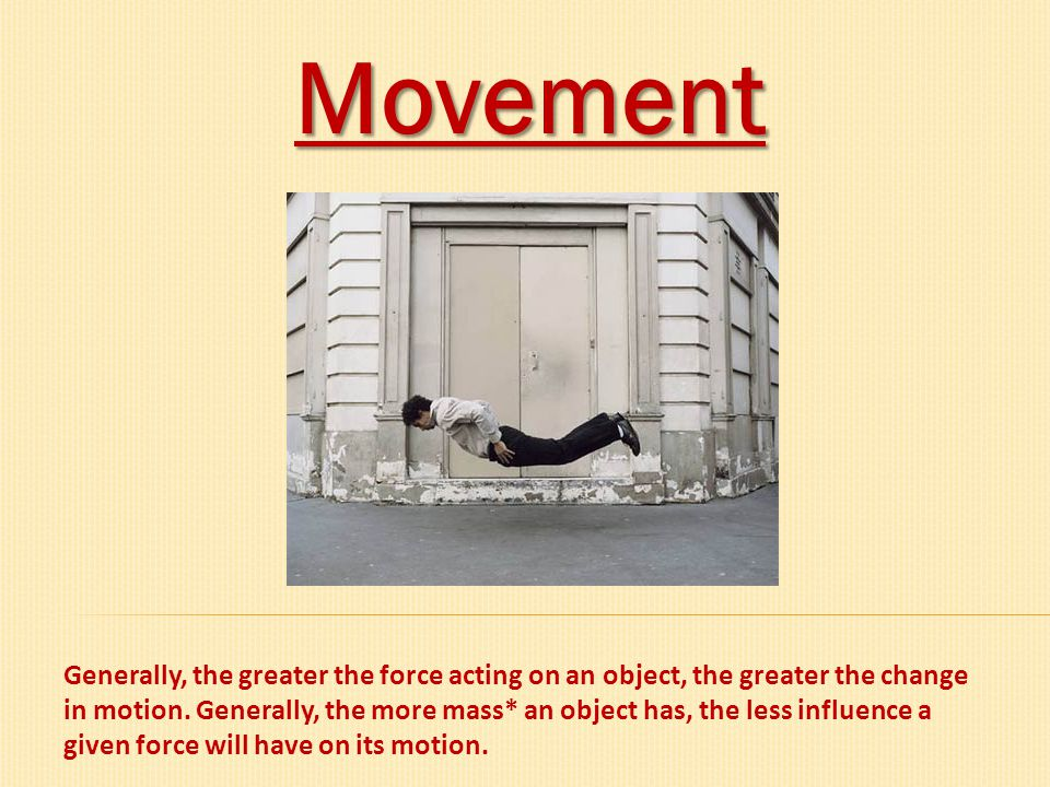 Movement Generally, the greater the force acting on an object, the greater the change in motion. Generally, the more mass* an object has, the less inf