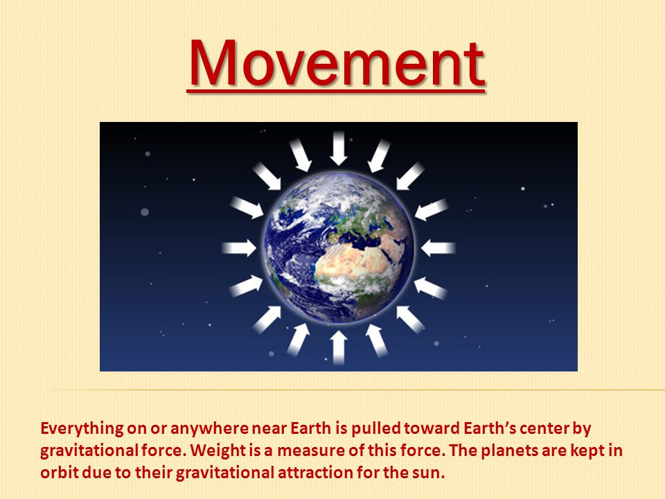 Movement Everything on or anywhere near Earth is pulled toward Earth's center by gravitational force. Weight is a measure of this force. The planets a