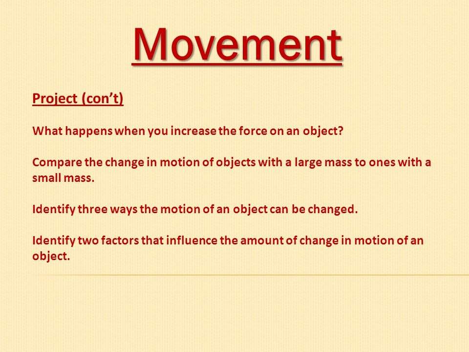 Movement Project (con't) What happens when you increase the force on an object? Compare the change in motion of objects with a large mass to ones with