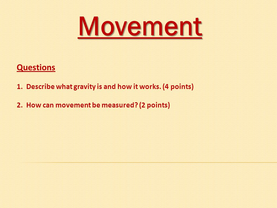 Movement Questions 1. Describe what gravity is and how it works. (4 points) 2. How can movement be measured? (2 points)