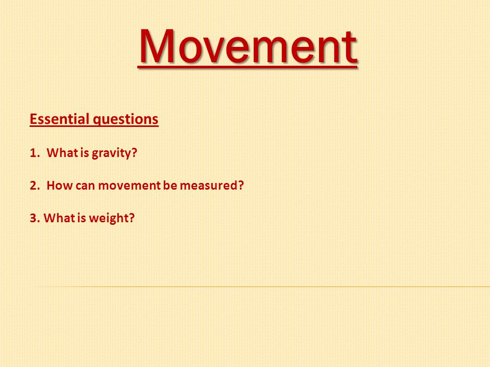 Movement Essential questions 1. What is gravity? 2. How can movement be measured? 3. What is weight?