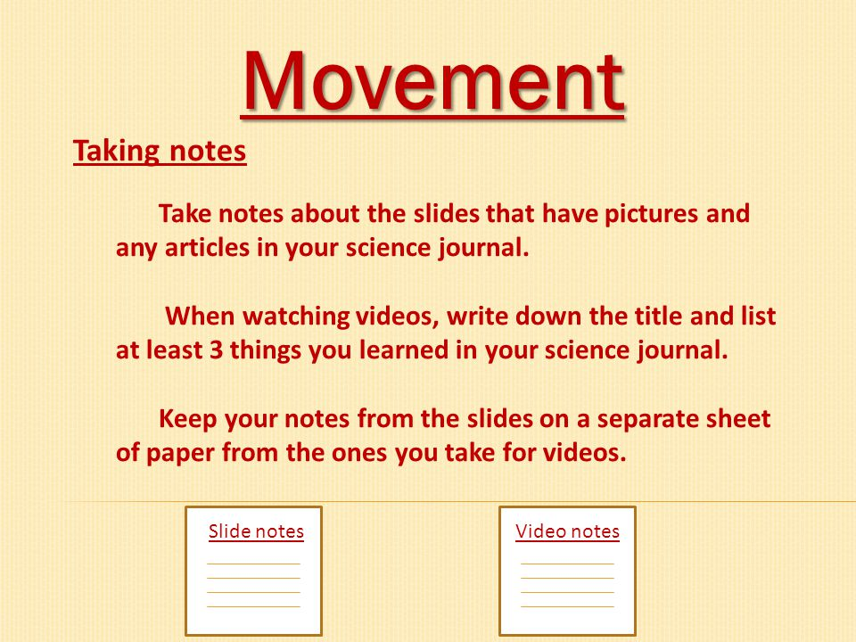 Movement Slide notesVideo notes Taking notes Take notes about the slides that have pictures and any articles in your science journal. When watching vi