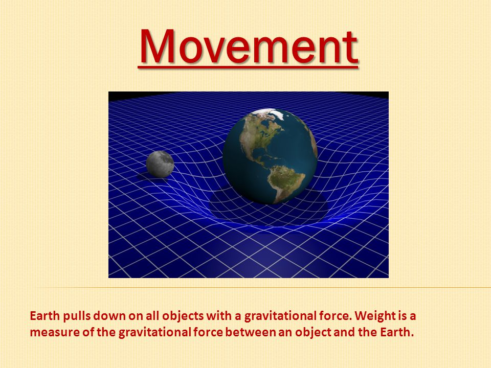 Movement Earth pulls down on all objects with a gravitational force. Weight is a measure of the gravitational force between an object and the Earth.