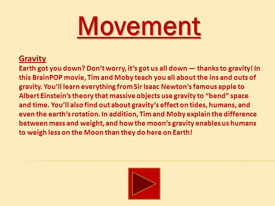 Movement Gravity Earth got you down? Don't worry, it's got us all down — thanks to gravity! In this BrainPOP movie, Tim and Moby teach you all about t