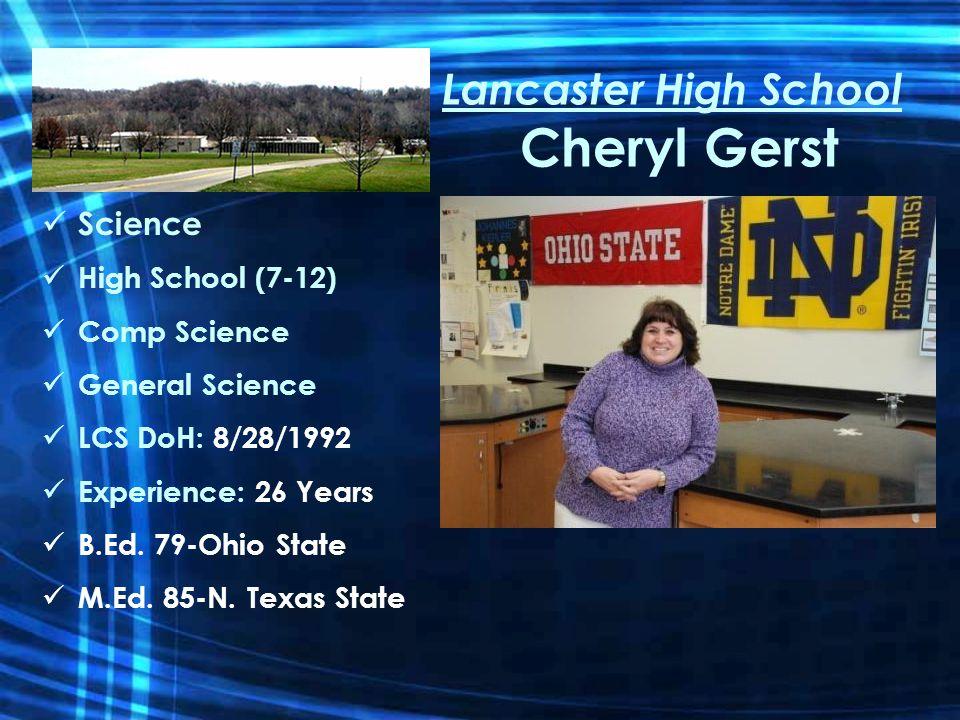 Lancaster High School Cheryl Gerst Science High School (7-12) Comp Science General Science LCS DoH: 8/28/1992 Experience: 26 Years B.Ed.