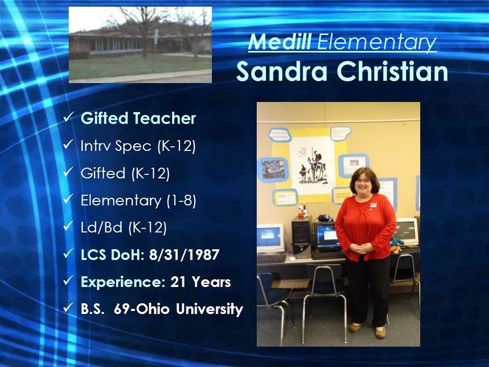 Medill Elementary Sandra Christian Gifted Teacher Intrv Spec (K-12) Gifted (K-12) Elementary (1-8) Ld/Bd (K-12) LCS DoH: 8/31/1987 Experience: 21 Years B.S.