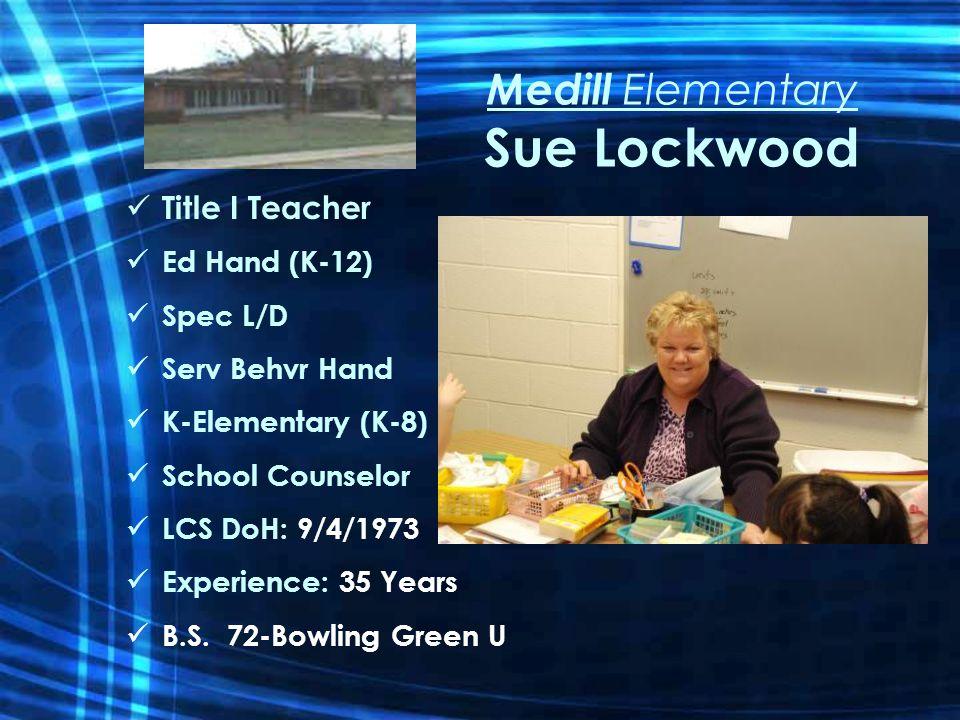 Medill Elementary Sue Lockwood Title I Teacher Ed Hand (K-12) Spec L/D Serv Behvr Hand K-Elementary (K-8) School Counselor LCS DoH: 9/4/1973 Experience: 35 Years B.S.