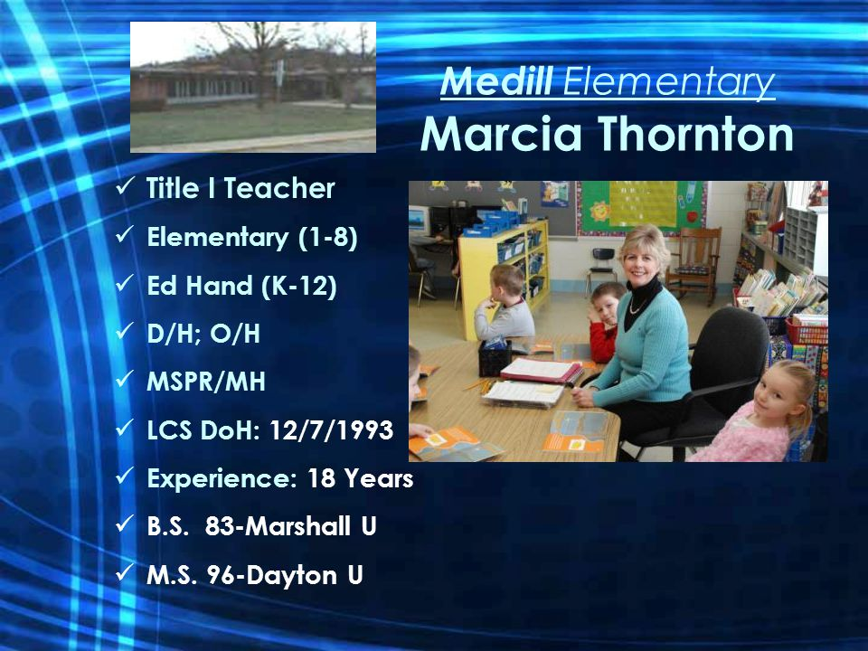 Medill Elementary Marcia Thornton Title I Teacher Elementary (1-8) Ed Hand (K-12) D/H; O/H MSPR/MH LCS DoH: 12/7/1993 Experience: 18 Years B.S.