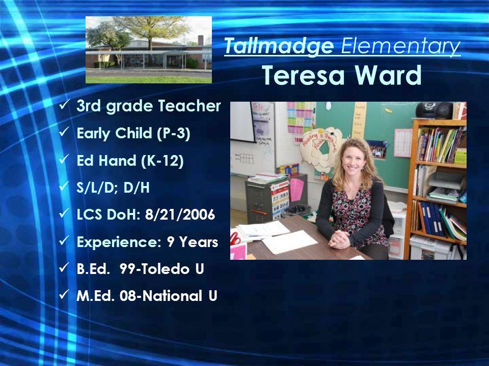 Tallmadge Elementary Teresa Ward 3rd grade Teacher Early Child (P-3) Ed Hand (K-12) S/L/D; D/H LCS DoH: 8/21/2006 Experience: 9 Years B.Ed.