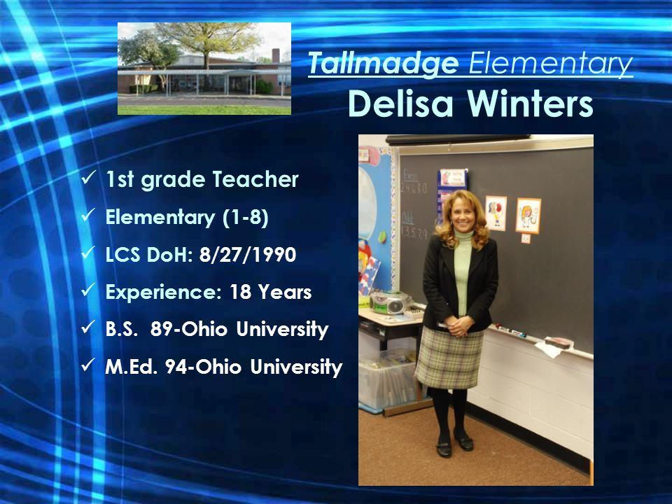 Tallmadge Elementary Delisa Winters 1st grade Teacher Elementary (1-8) LCS DoH: 8/27/1990 Experience: 18 Years B.S.