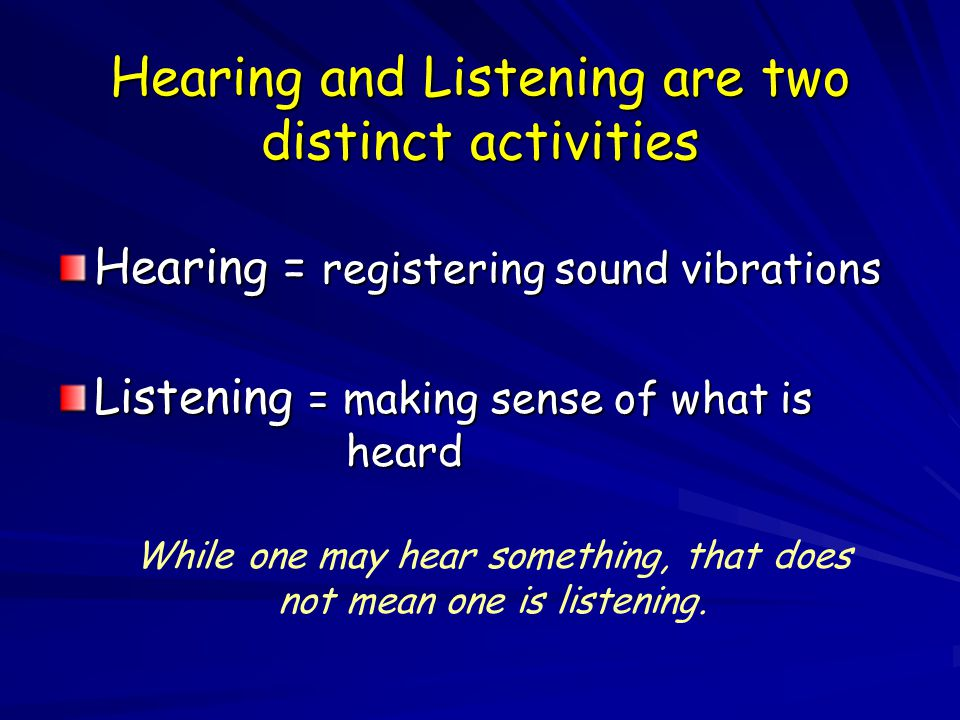 Hearing and Listening are two distinct activities Hearing = registering sound vibrations Listening = making sense of what is heard While one may hear something, that does not mean one is listening.