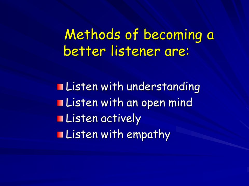 Methods of becoming a better listener are: Listen with understanding Listen with an open mind Listen actively Listen with empathy
