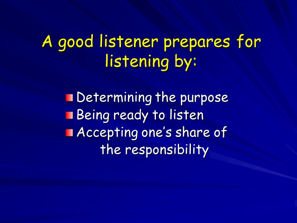 A good listener prepares for listening by: Determining the purpose Being ready to listen Accepting one's share of the responsibility the responsibility