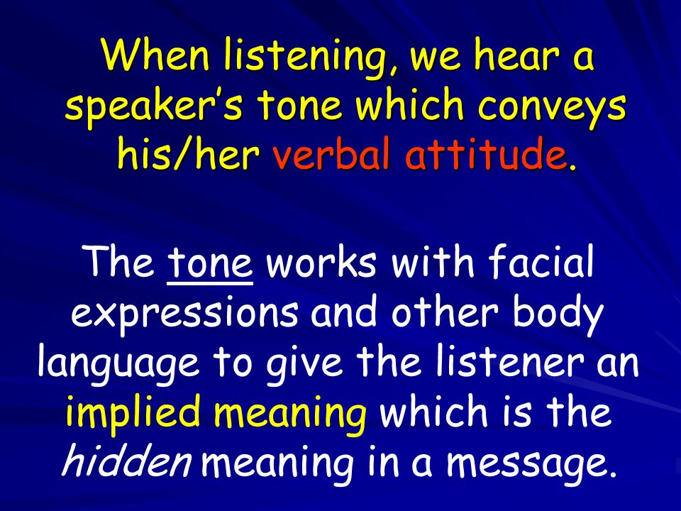 When listening, we hear a speaker's tone which conveys his/her verbal attitude.