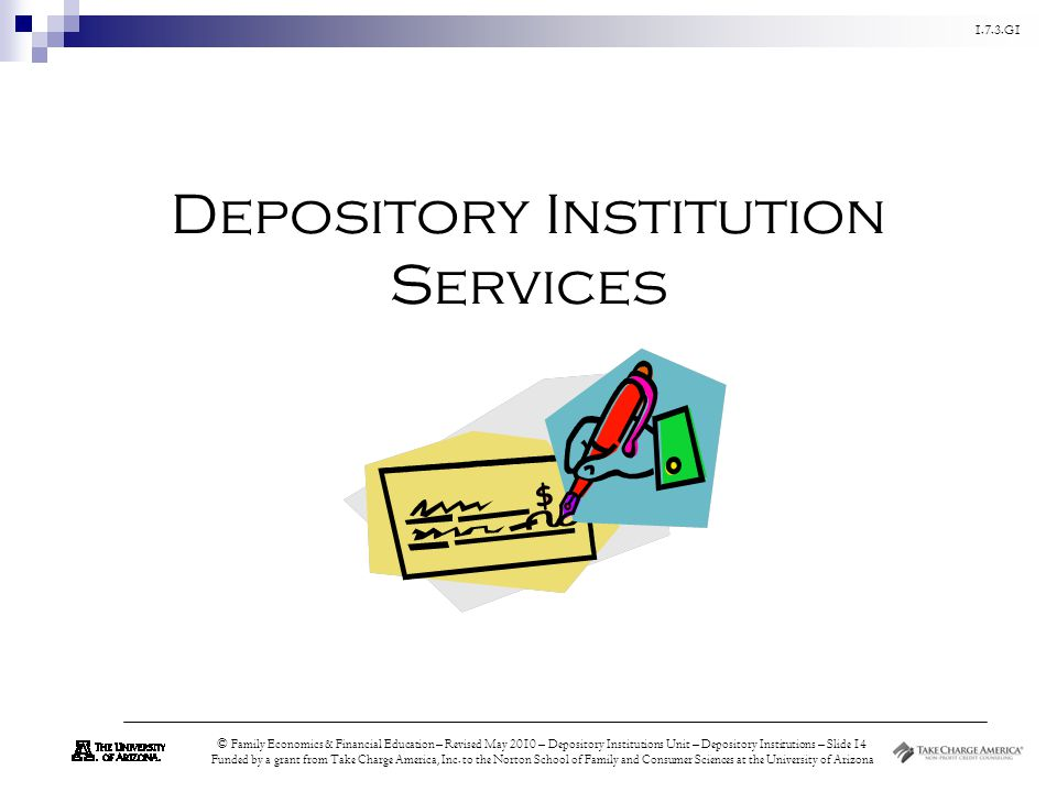 1.7.3.G1 © Family Economics & Financial Education – Revised May 2010 – Depository Institutions Unit – Depository Institutions – Slide 14 Funded by a grant from Take Charge America, Inc.