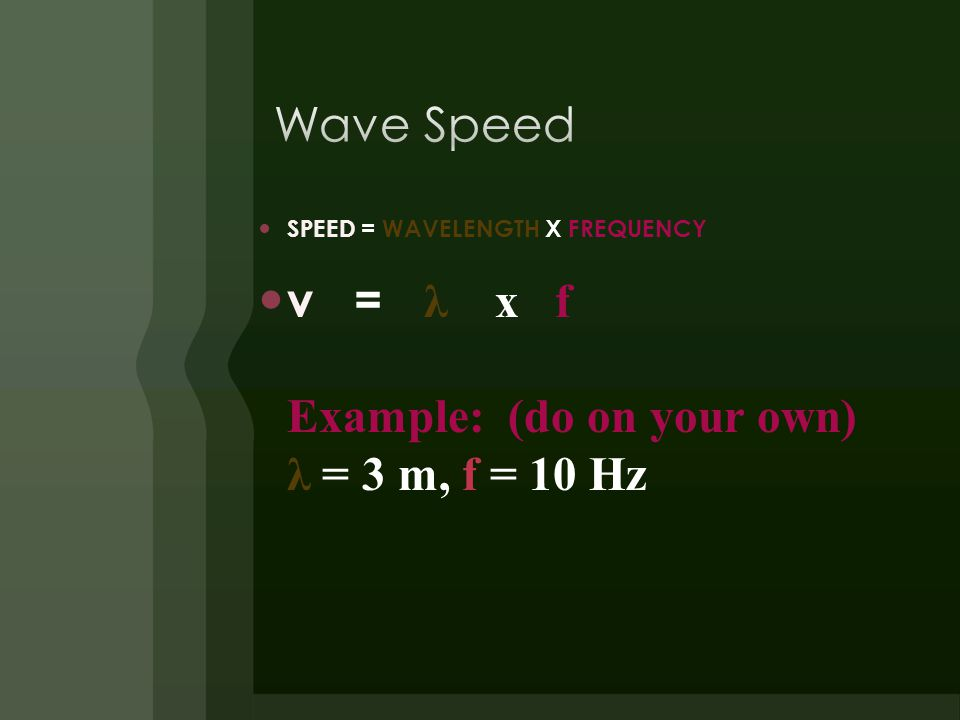 SPEED = WAVELENGTH X FREQUENCY v = λ x f Example: (do on your own) λ = 3 m, f = 10 Hz