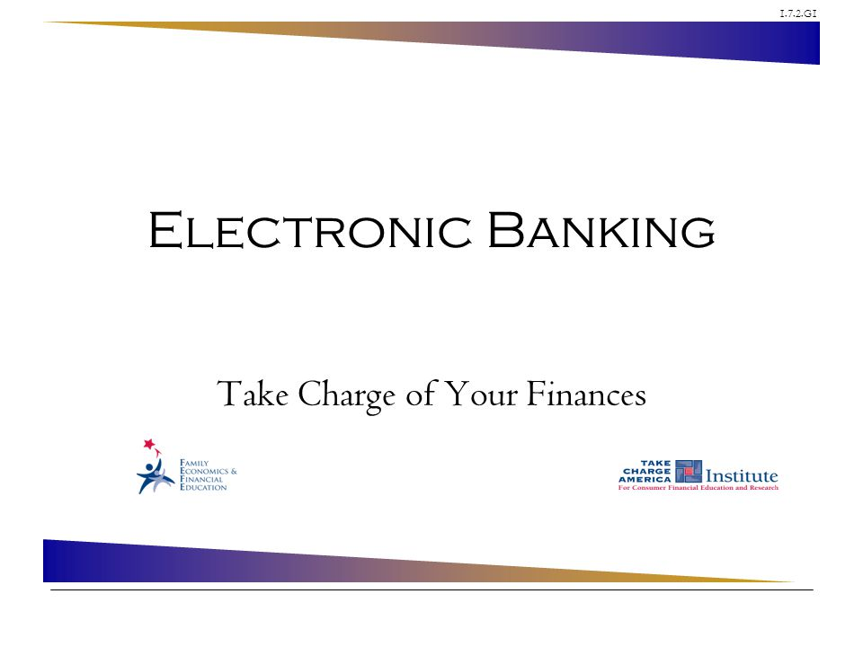 1.7.2.G1 © Family Economics & Financial Education – Revised May 2010 – Depository Institutions Unit – Electronic Banking – Slide 12 Funded by a grant from Take Charge America, Inc.