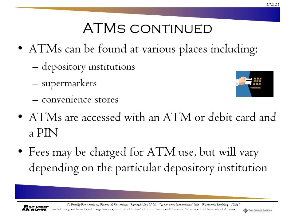 1.7.2.G1 © Family Economics & Financial Education – Revised May 2010 – Depository Institutions Unit – Electronic Banking – Slide 10 Funded by a grant from Take Charge America, Inc.
