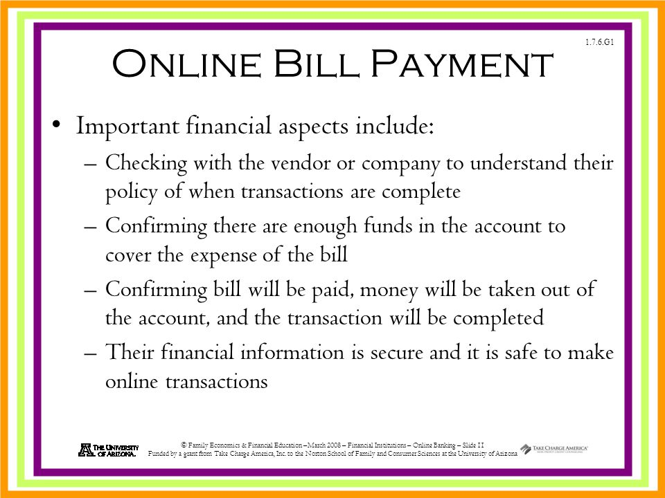1.7.6.G1 © Family Economics & Financial Education –March 2008 – Financial Institutions – Online Banking – Slide 11 Funded by a grant from Take Charge America, Inc.