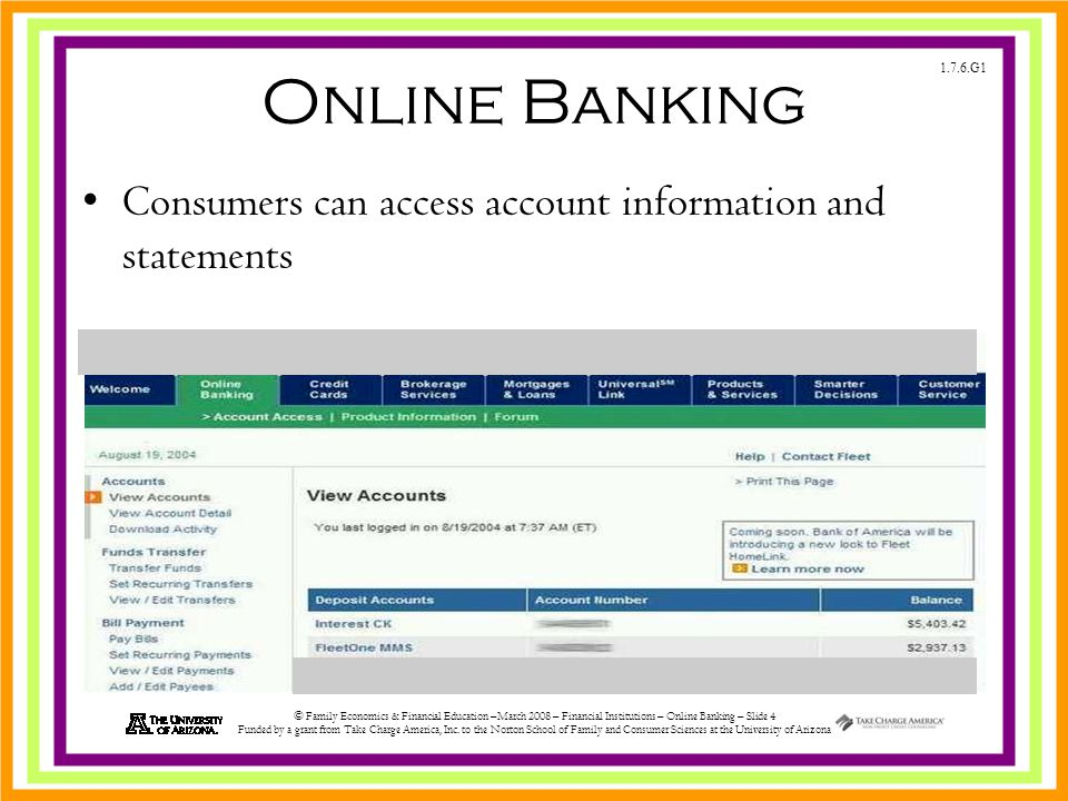 1.7.6.G1 © Family Economics & Financial Education –March 2008 – Financial Institutions – Online Banking – Slide 4 Funded by a grant from Take Charge America, Inc.