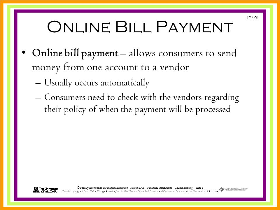 1.7.6.G1 © Family Economics & Financial Education –March 2008 – Financial Institutions – Online Banking – Slide 8 Funded by a grant from Take Charge America, Inc.