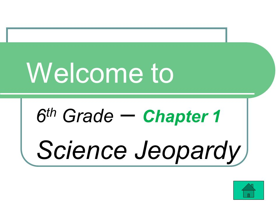 Welcome to 6 th Grade – Chapter 1 Science Jeopardy