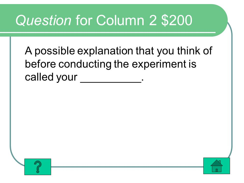 Question for Column 2 $200 A possible explanation that you think of before conducting the experiment is called your __________.