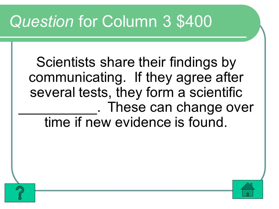 Question for Column 3 $400 Scientists share their findings by communicating. If they agree after several tests, they form a scientific __________. The