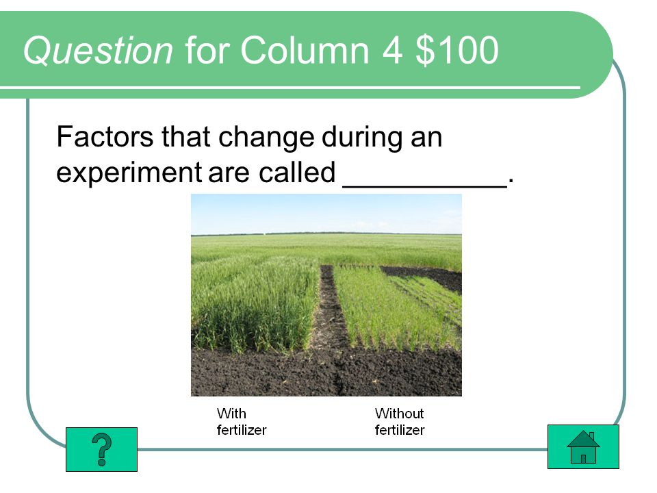 Question for Column 4 $100 Factors that change during an experiment are called __________.